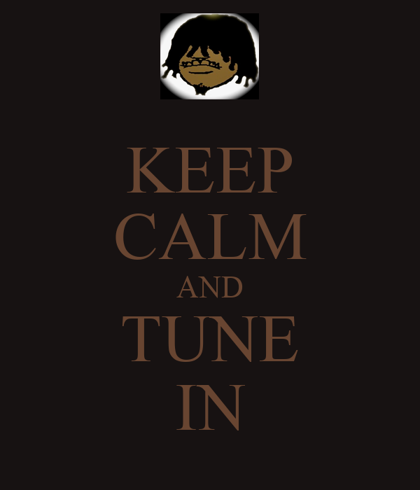 KEEP CALM AND TUNE IN