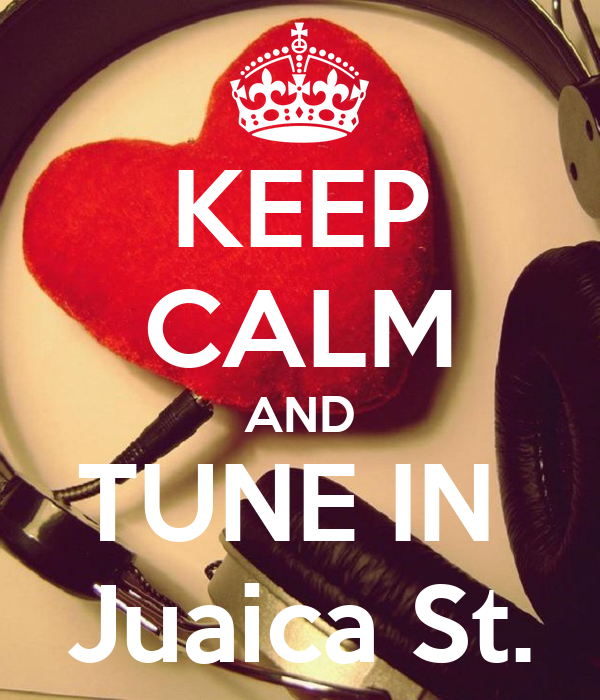 KEEP CALM AND TUNE IN  Juaica St.