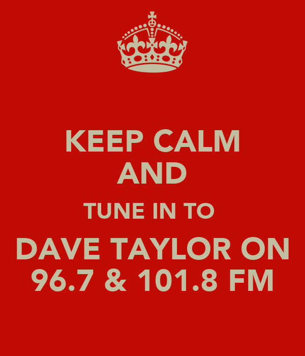 KEEP CALM AND TUNE IN TO  DAVE TAYLOR ON 96.7 & 101.8 FM
