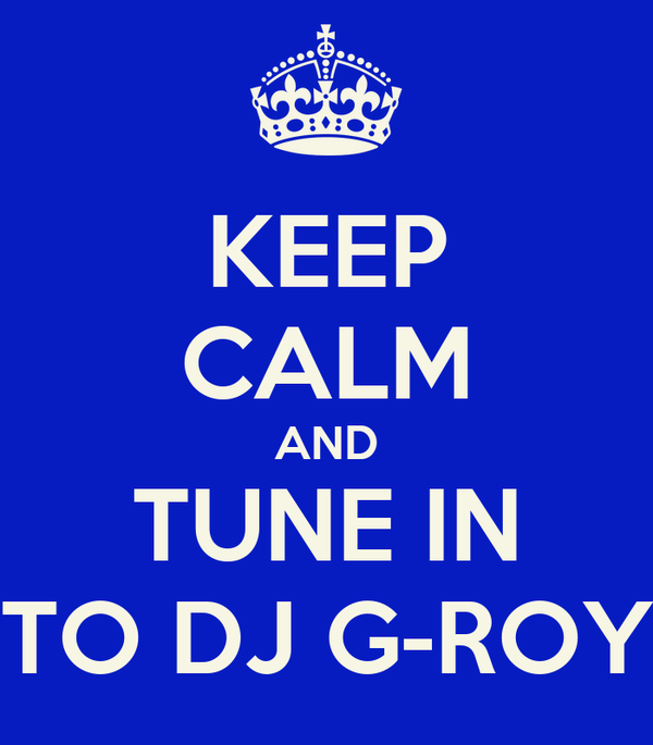 KEEP CALM AND TUNE IN TO DJ G-ROY
