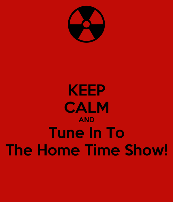 KEEP CALM AND Tune In To The Home Time Show!