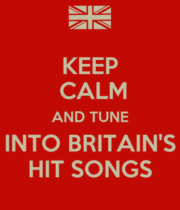 KEEP  CALM AND TUNE INTO BRITAIN'S HIT SONGS