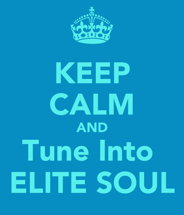KEEP CALM AND Tune Into  ELITE SOUL
