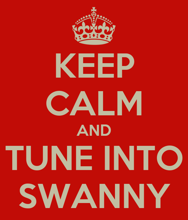 KEEP CALM AND TUNE INTO SWANNY