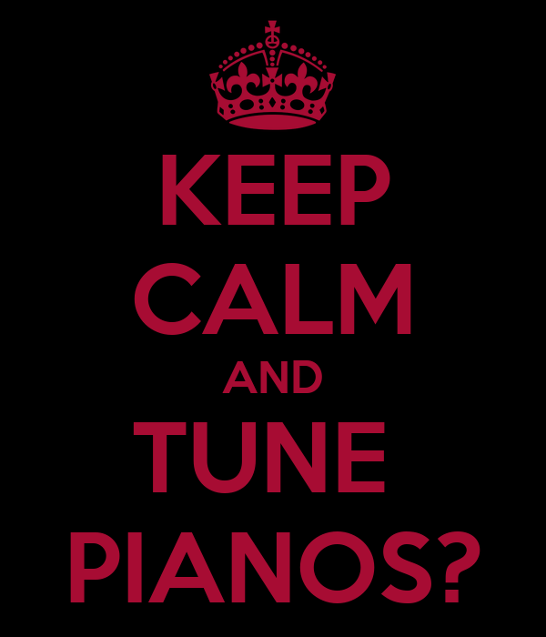 KEEP CALM AND TUNE  PIANOS?