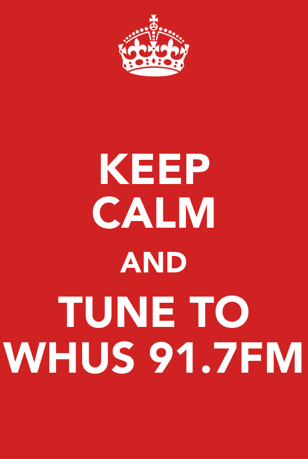 KEEP CALM AND TUNE TO WHUS 91.7FM