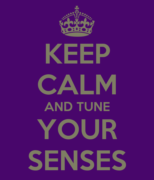 KEEP CALM AND TUNE YOUR SENSES