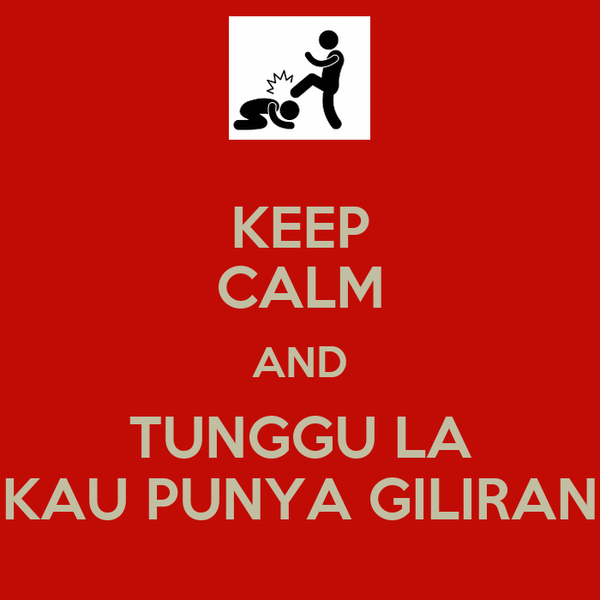 KEEP CALM AND TUNGGU LA KAU PUNYA GILIRAN