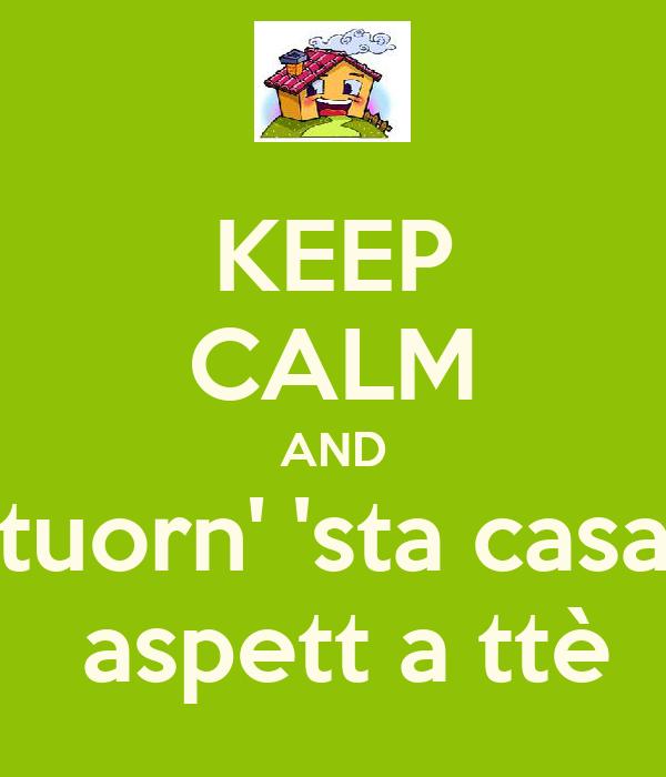 KEEP CALM AND tuorn' 'sta casa  aspett a ttè