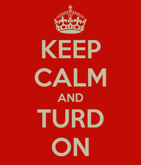 KEEP CALM AND TURD ON