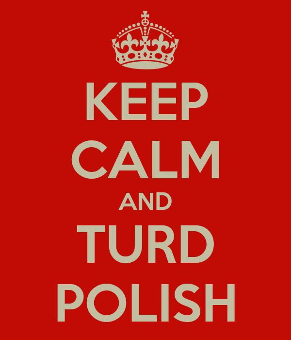 KEEP CALM AND TURD POLISH