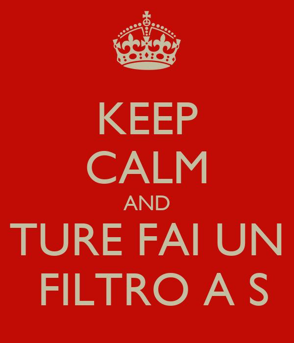 KEEP CALM AND TURE FAI UN  FILTRO A S