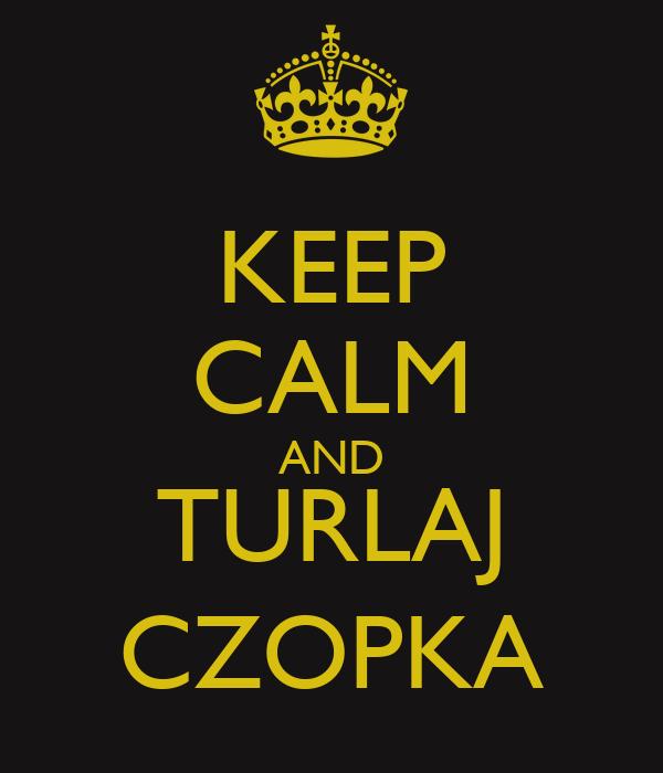 KEEP CALM AND TURLAJ CZOPKA