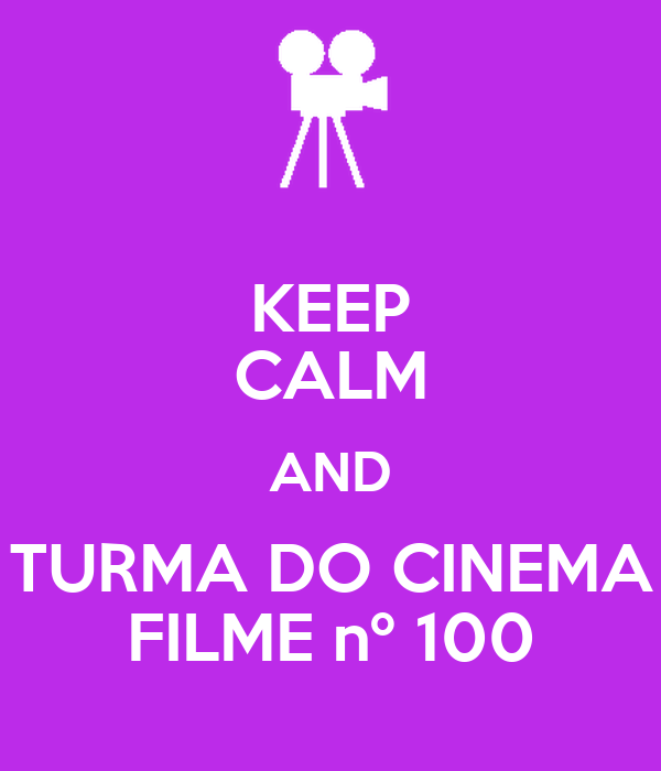 KEEP CALM AND TURMA DO CINEMA FILME nº 100