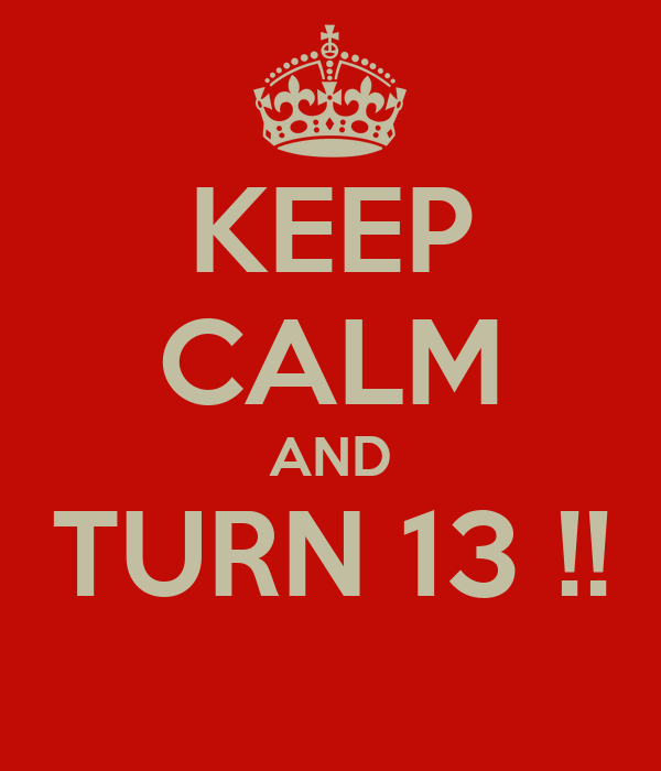 KEEP CALM AND TURN 13 !!