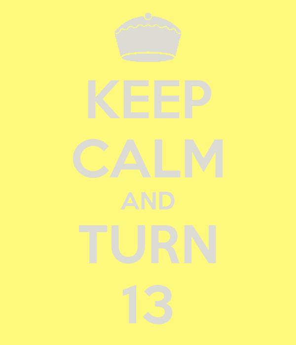 KEEP CALM AND TURN 13