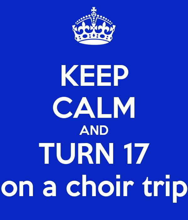 KEEP CALM AND TURN 17 on a choir trip