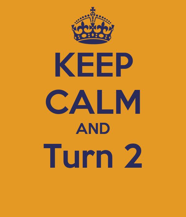 KEEP CALM AND Turn 2