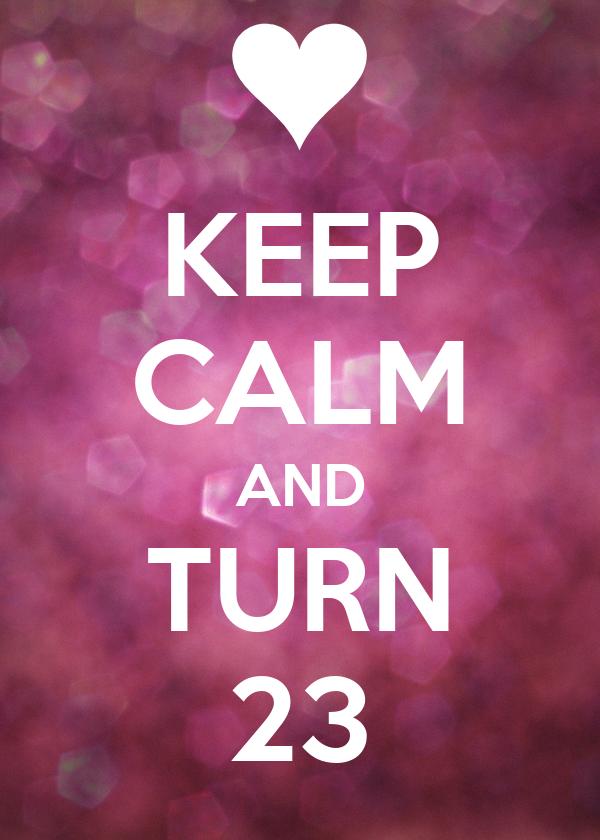 KEEP CALM AND TURN 23