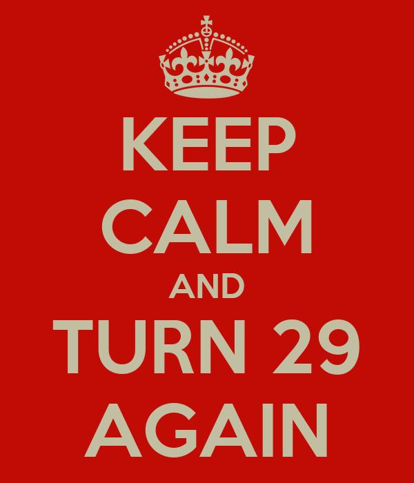 KEEP CALM AND TURN 29 AGAIN