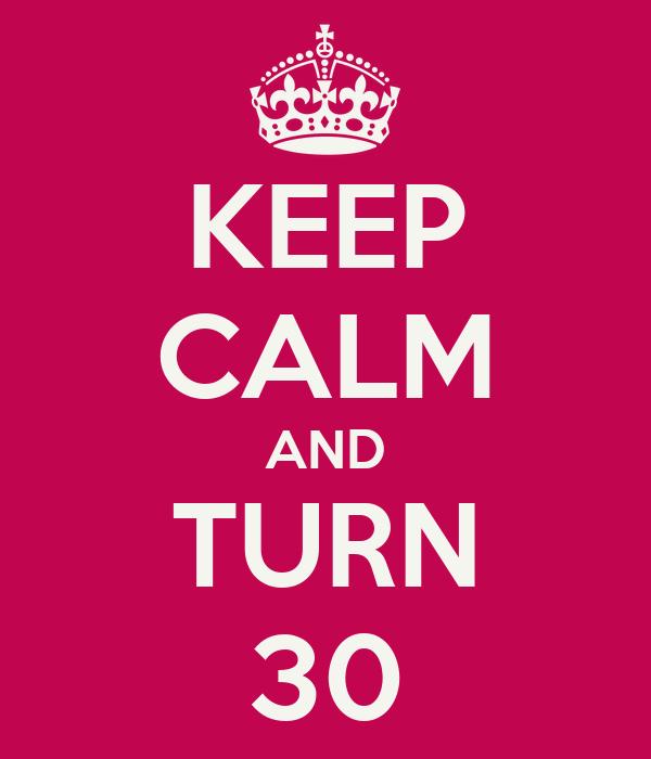 KEEP CALM AND TURN 30