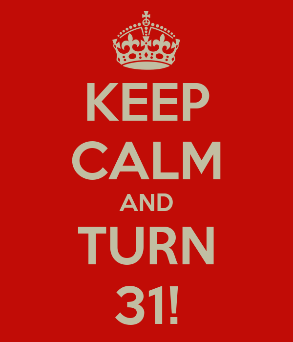 KEEP CALM AND TURN 31!