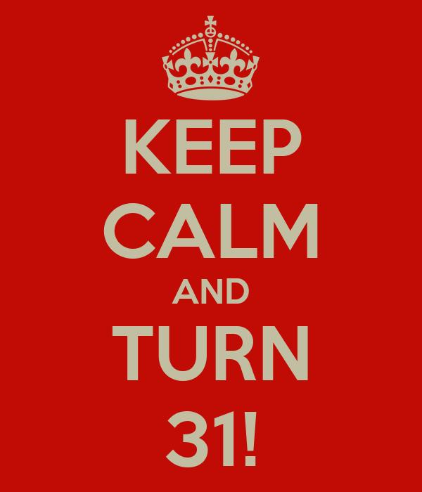 KEEP CALM AND TURN 31!
