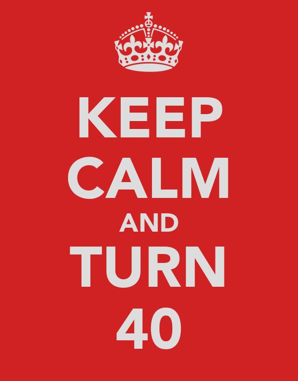 KEEP CALM AND TURN 40