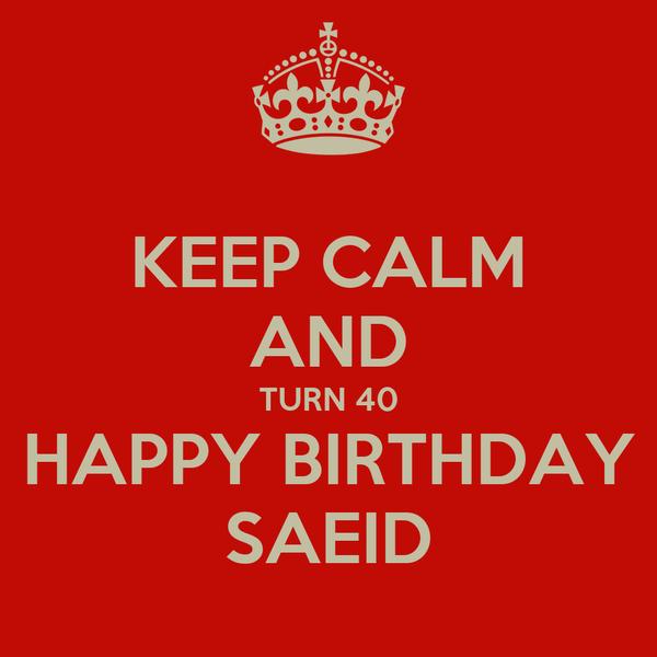KEEP CALM AND TURN 40 HAPPY BIRTHDAY SAEID