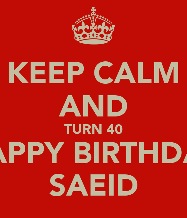 KEEP CALM AND TURN 40 HAPPY BIRTHDAY SAEID