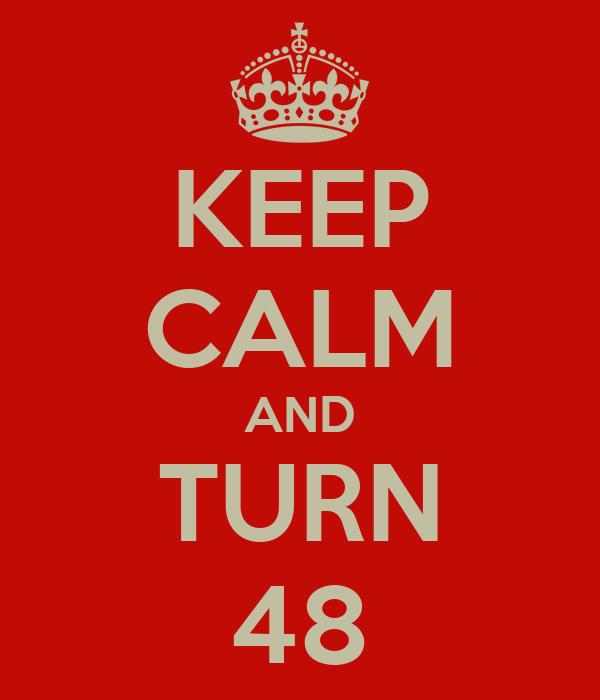 KEEP CALM AND TURN 48