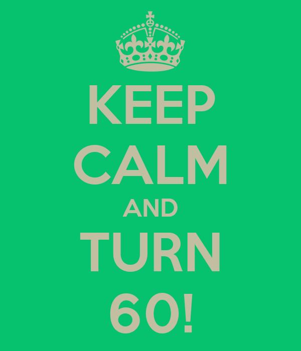KEEP CALM AND TURN 60!