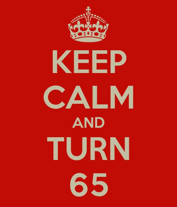 KEEP CALM AND TURN 65