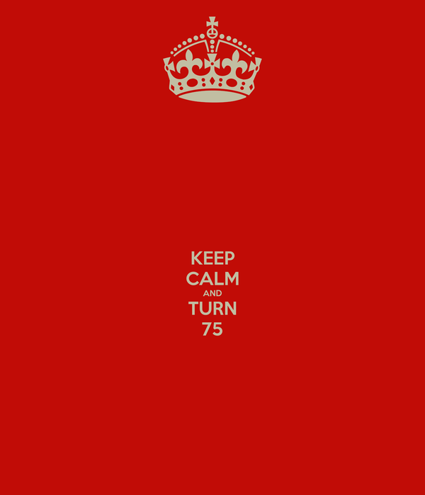 KEEP CALM AND TURN 75