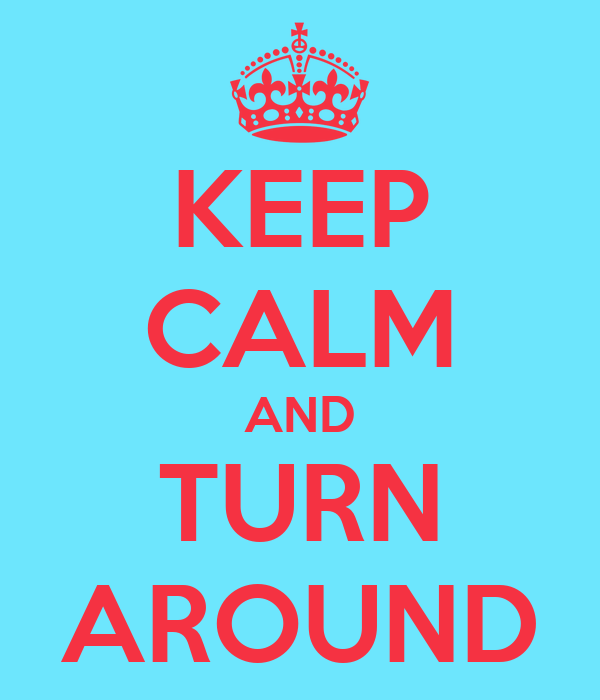 KEEP CALM AND TURN AROUND