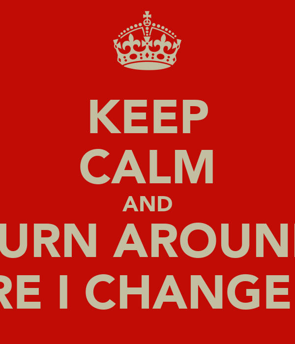 KEEP CALM AND TURN AROUND BEFORE I CHANGE MY M