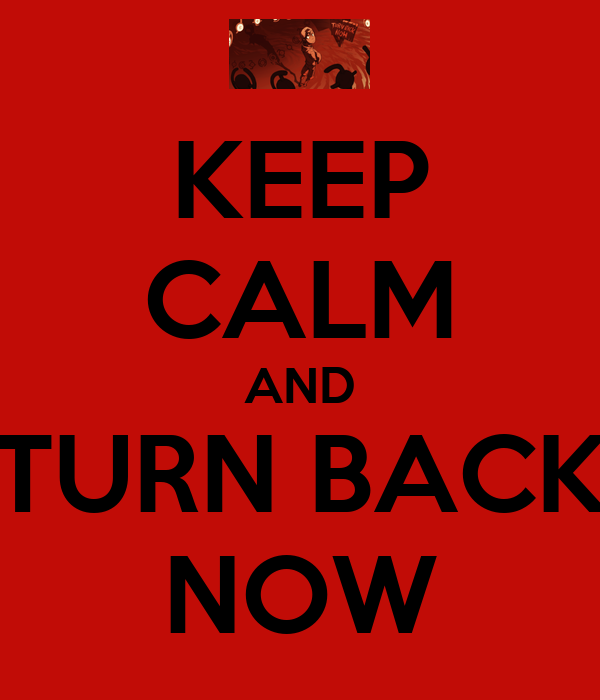 KEEP CALM AND TURN BACK NOW