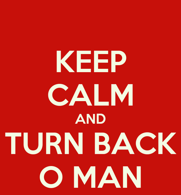 KEEP CALM AND TURN BACK O MAN