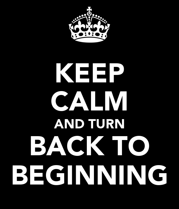 KEEP CALM AND TURN BACK TO BEGINNING