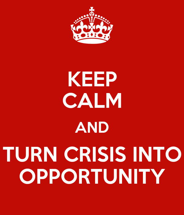 KEEP CALM AND TURN CRISIS INTO OPPORTUNITY