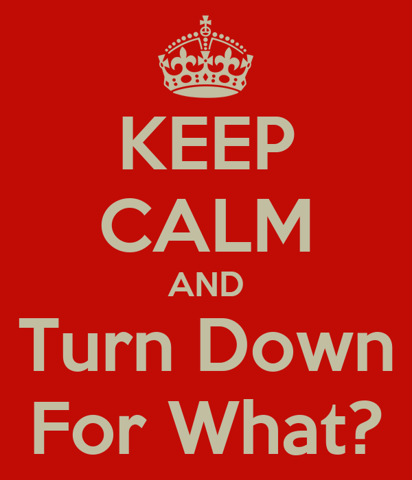 KEEP CALM AND Turn Down For What?