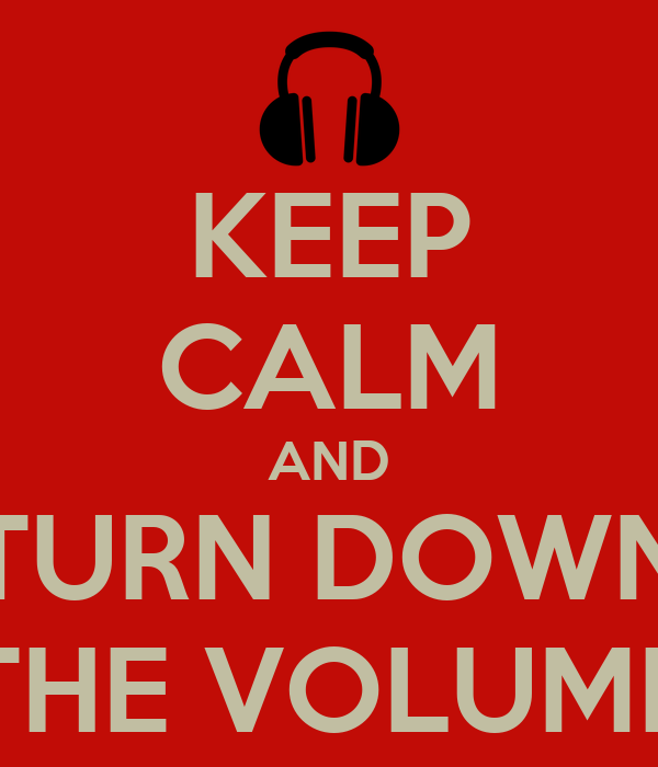 KEEP CALM AND TURN DOWN THE VOLUME
