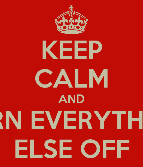 KEEP CALM AND TURN EVERYTHING ELSE OFF