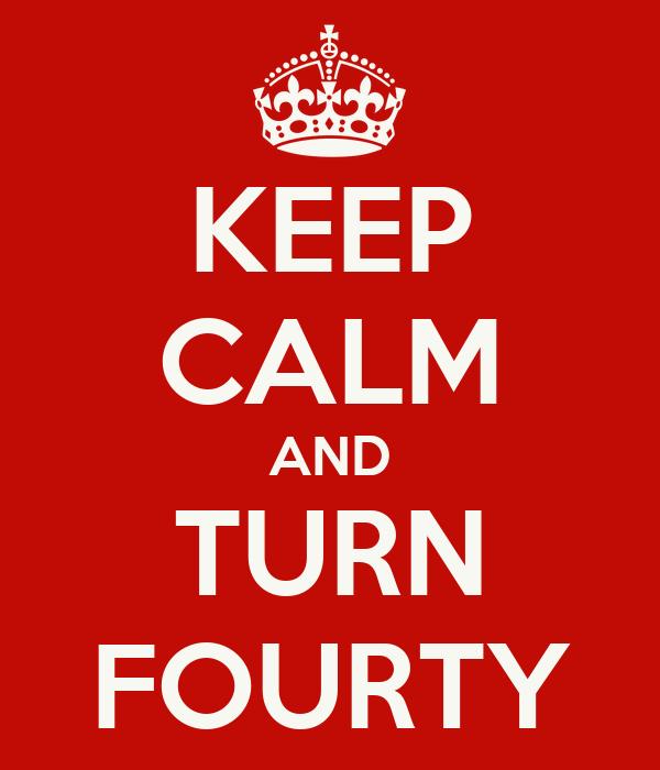 KEEP CALM AND TURN FOURTY