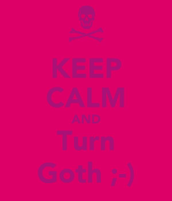 KEEP CALM AND Turn Goth ;-)