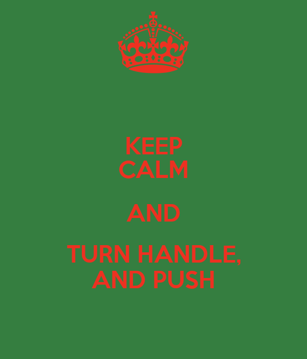 KEEP CALM AND TURN HANDLE, AND PUSH