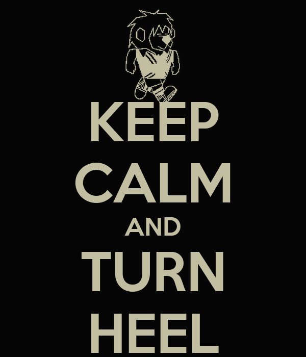 KEEP CALM AND TURN HEEL