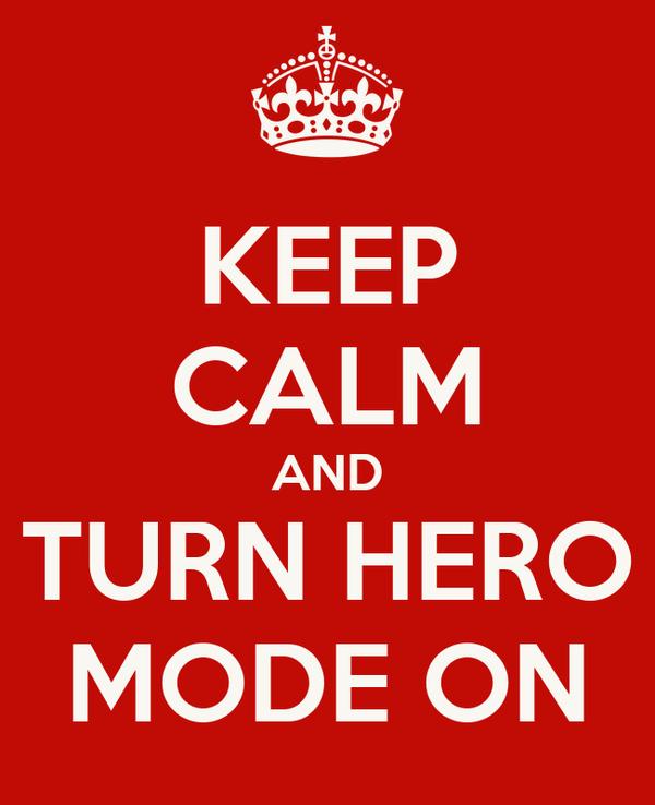 KEEP CALM AND TURN HERO MODE ON