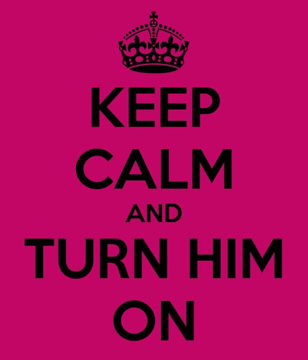 KEEP CALM AND TURN HIM ON