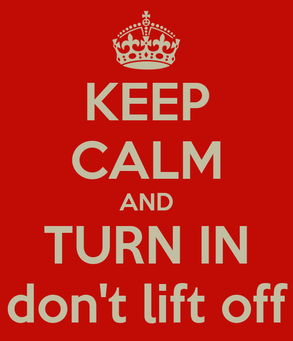KEEP CALM AND TURN IN don't lift off